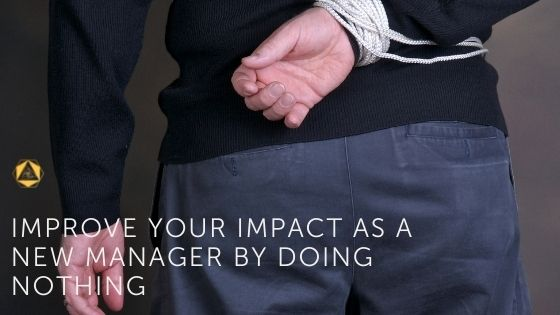 Improve your impact as a new manager by doing nothing.